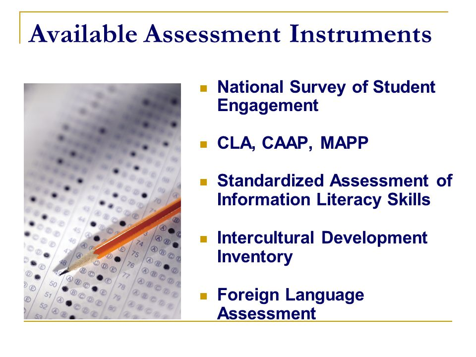 Available Assessment Instruments National Survey of Student Engagement CLA, CAAP, MAPP Standardized Assessment of Information Literacy Skills Intercul