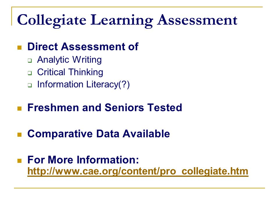Collegiate Learning Assessment Direct Assessment of  Analytic Writing  Critical Thinking  Information Literacy(?) Freshmen and Seniors Tested Compa