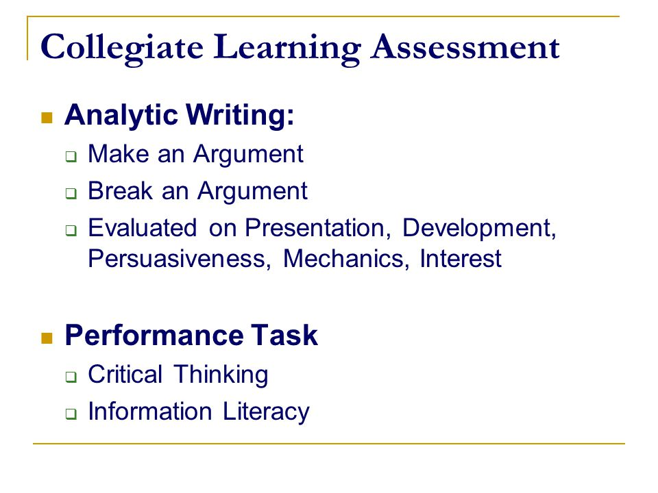 Collegiate Learning Assessment Analytic Writing:  Make an Argument  Break an Argument  Evaluated on Presentation, Development, Persuasiveness, Mech