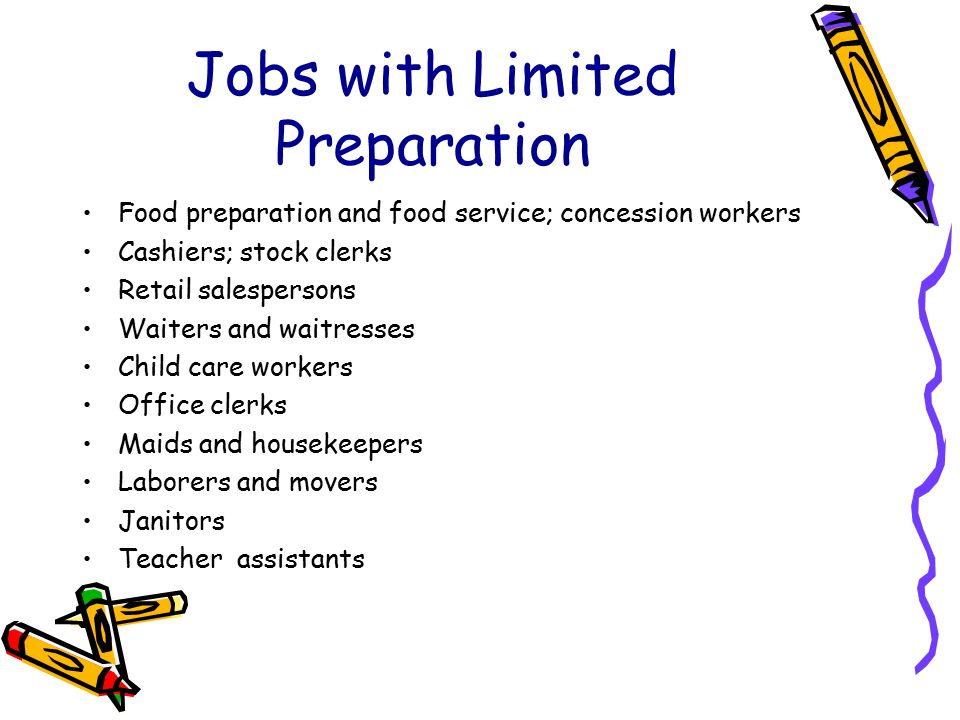 Jobs with Limited Preparation Food preparation and food service; concession workers Cashiers; stock clerks Retail salespersons Waiters and waitresses Child care workers Office clerks Maids and housekeepers Laborers and movers Janitors Teacher assistants