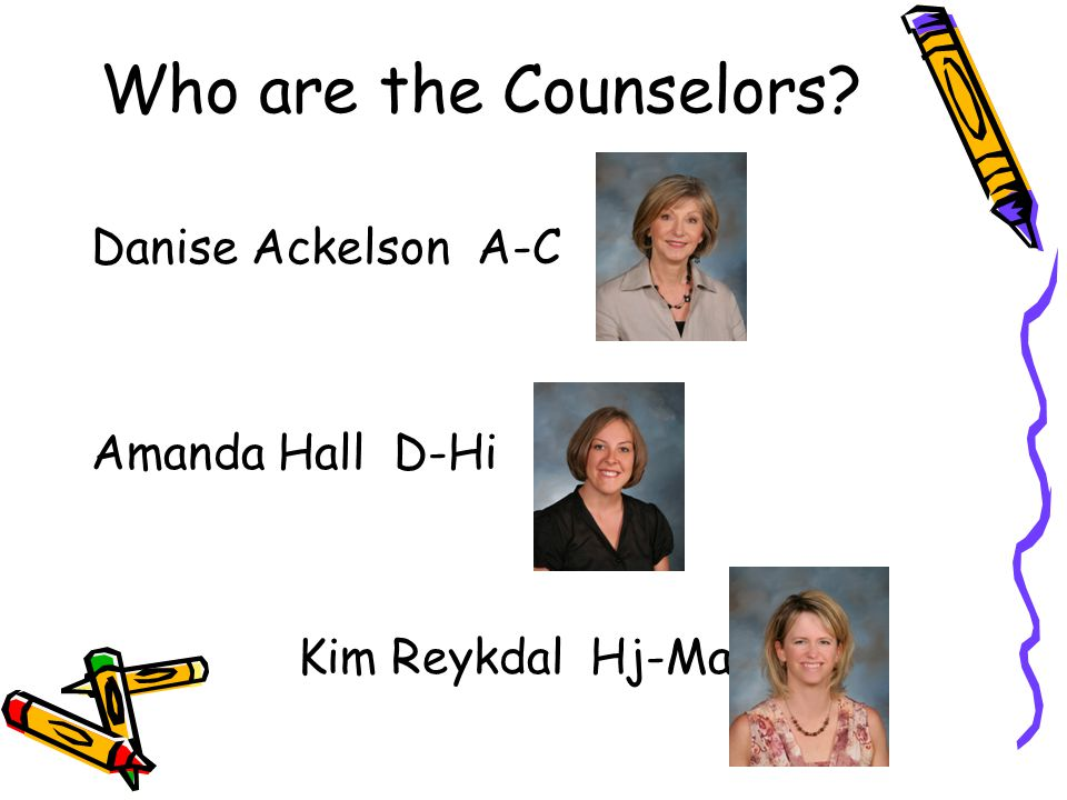 Who are the Counselors? Danise Ackelson A-C Amanda Hall D-Hi Kim Reykdal Hj-Ma