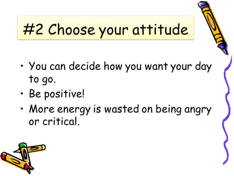 #2 Choose your attitude You can decide how you want your day to go.