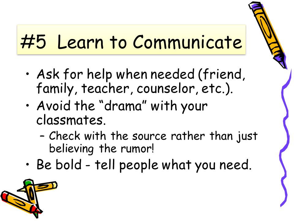 #5 Learn to Communicate Ask for help when needed (friend, family, teacher, counselor, etc.).