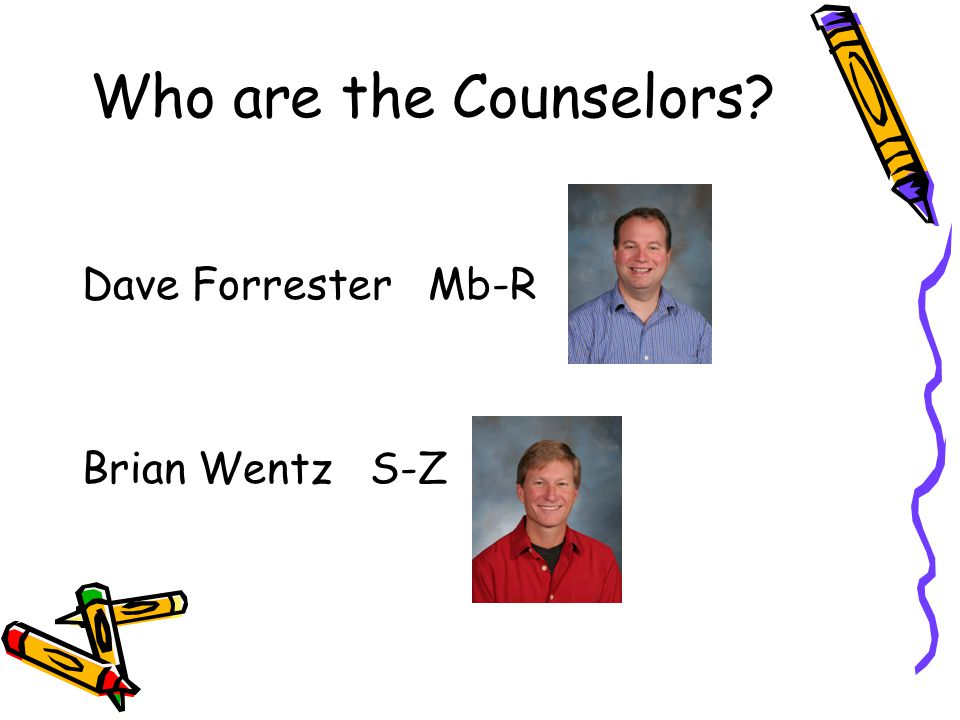 Who are the Counselors? Dave Forrester Mb-R Brian Wentz S-Z