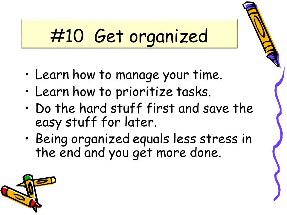 #10 Get organized Learn how to manage your time. Learn how to prioritize tasks.