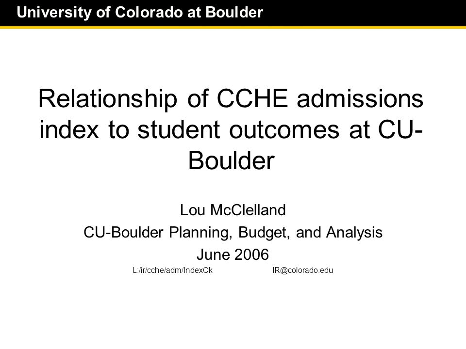 University of Colorado at Boulder The index predicts outcomes at CU- Boulder  The higher the index  The higher the 6-year graduation rate  The higher the 4-year graduation rate  The higher the one-year retention rate  The faster students graduate  For CU-Boulder full-time first-time freshmen entering fall 1997, '98, '99  All analyses use the old index calculation – Before the Oct 2003 revisions