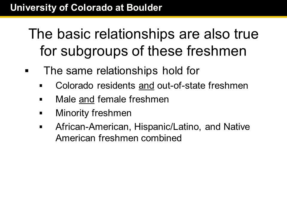 University of Colorado at Boulder The basic relationships are also true for subgroups of these freshmen  The same relationships hold for  Colorado residents and out-of-state freshmen  Male and female freshmen  Minority freshmen  African-American, Hispanic/Latino, and Native American freshmen combined