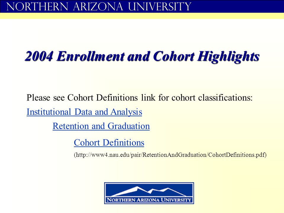 Northern Arizona University 2004 Enrollment and Cohort Highlights Institutional Data and Analysis Retention and Graduation Cohort Definitions Please see Cohort Definitions link for cohort classifications: (http://www4.nau.edu/pair/RetentionAndGraduation/CohortDefinitions.pdf)