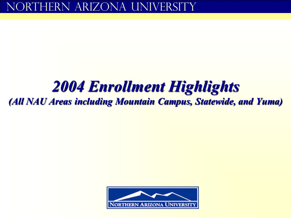 Northern Arizona University 2004 Enrollment Highlights (All NAU Areas including Mountain Campus, Statewide, and Yuma)