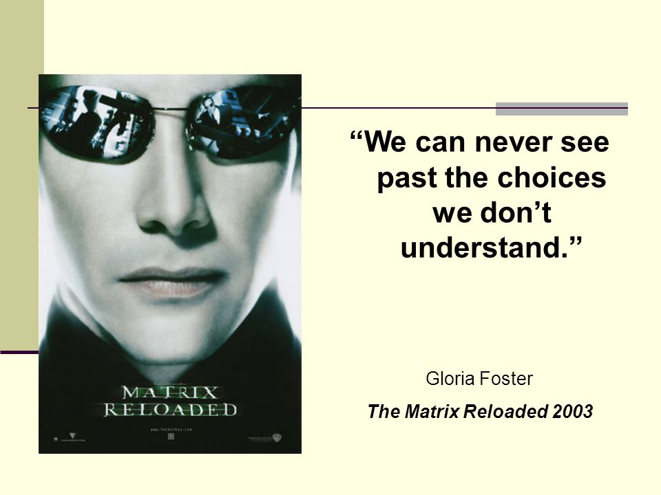 We can never see past the choices we don't understand. Gloria Foster The Matrix Reloaded 2003