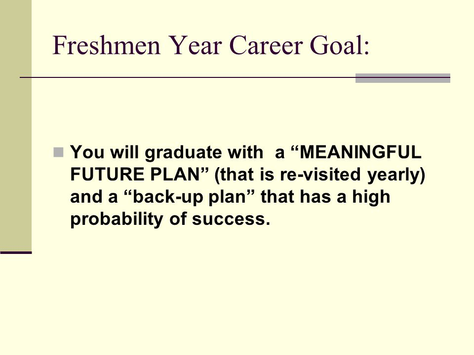 Freshmen Year Career Goal: You will graduate with a MEANINGFUL FUTURE PLAN (that is re-visited yearly) and a back-up plan that has a high probability of success.