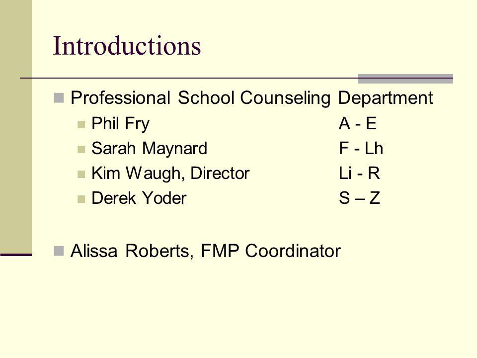 Introductions Professional School Counseling Department Phil FryA - E Sarah MaynardF - Lh Kim Waugh, Director Li - R Derek YoderS – Z Alissa Roberts, FMP Coordinator