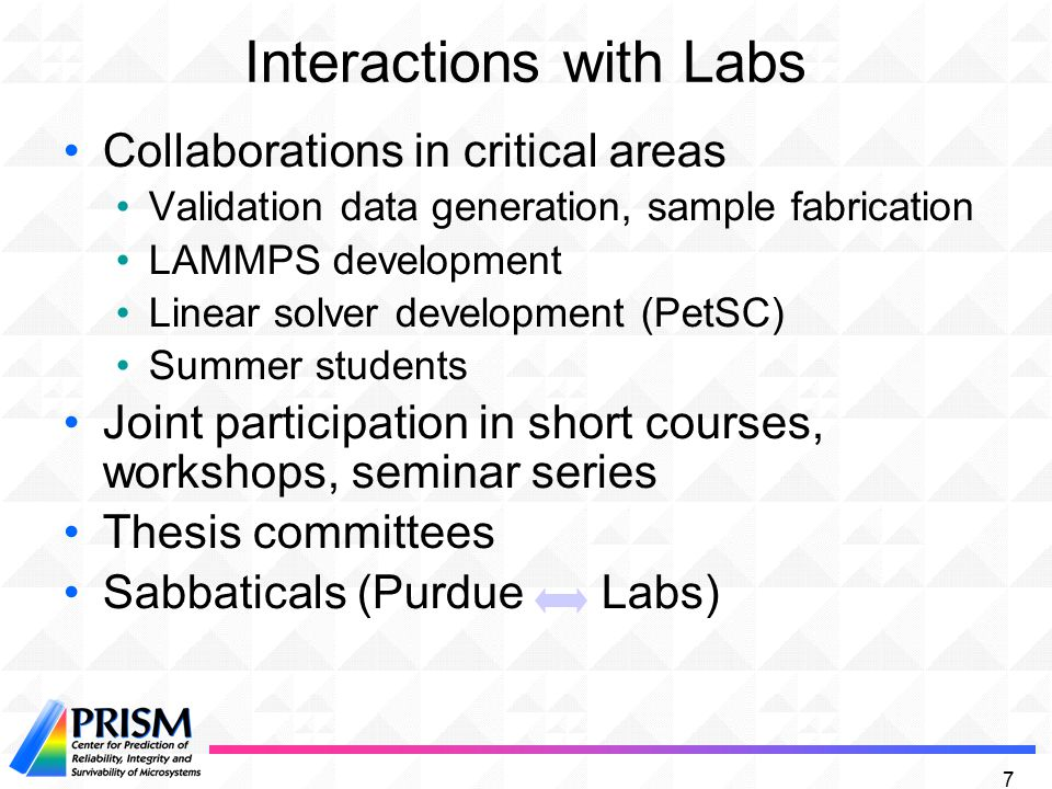 7 Interactions with Labs Collaborations in critical areas Validation data generation, sample fabrication LAMMPS development Linear solver development (PetSC) Summer students Joint participation in short courses, workshops, seminar series Thesis committees Sabbaticals (Purdue Labs)