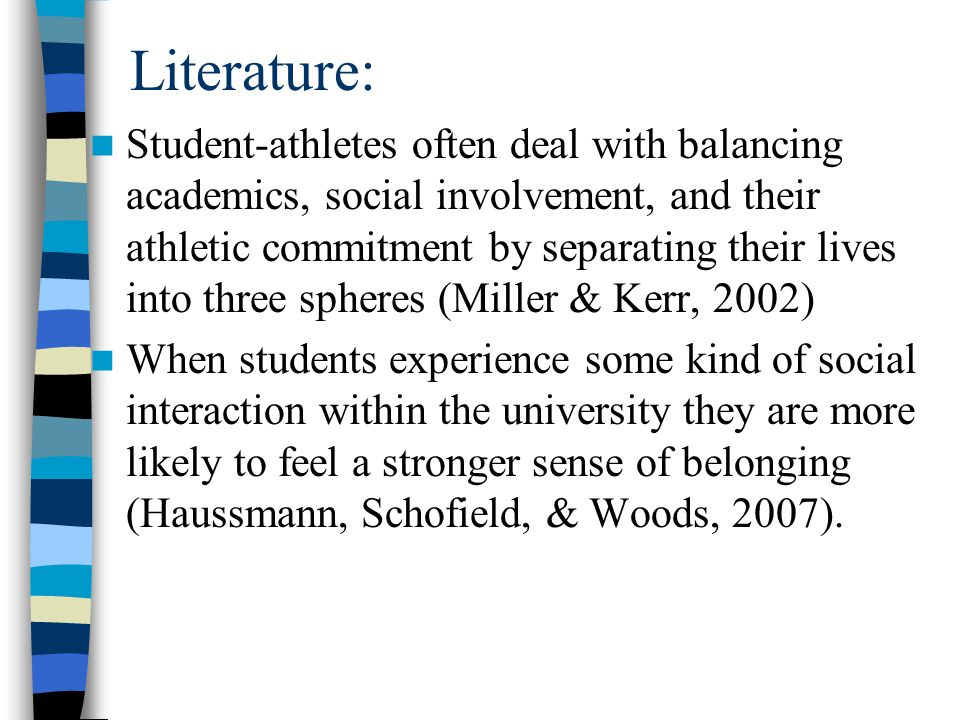Literature: Student-athletes often deal with balancing academics, social involvement, and their athletic commitment by separating their lives into three spheres (Miller & Kerr, 2002) When students experience some kind of social interaction within the university they are more likely to feel a stronger sense of belonging (Haussmann, Schofield, & Woods, 2007).
