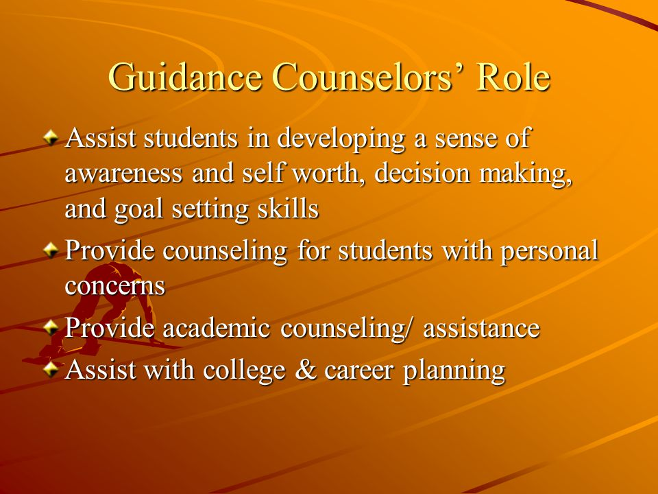 Guidance Counselors' Role Assist students in developing a sense of awareness and self worth, decision making, and goal setting skills Provide counseling for students with personal concerns Provide academic counseling/ assistance Assist with college & career planning