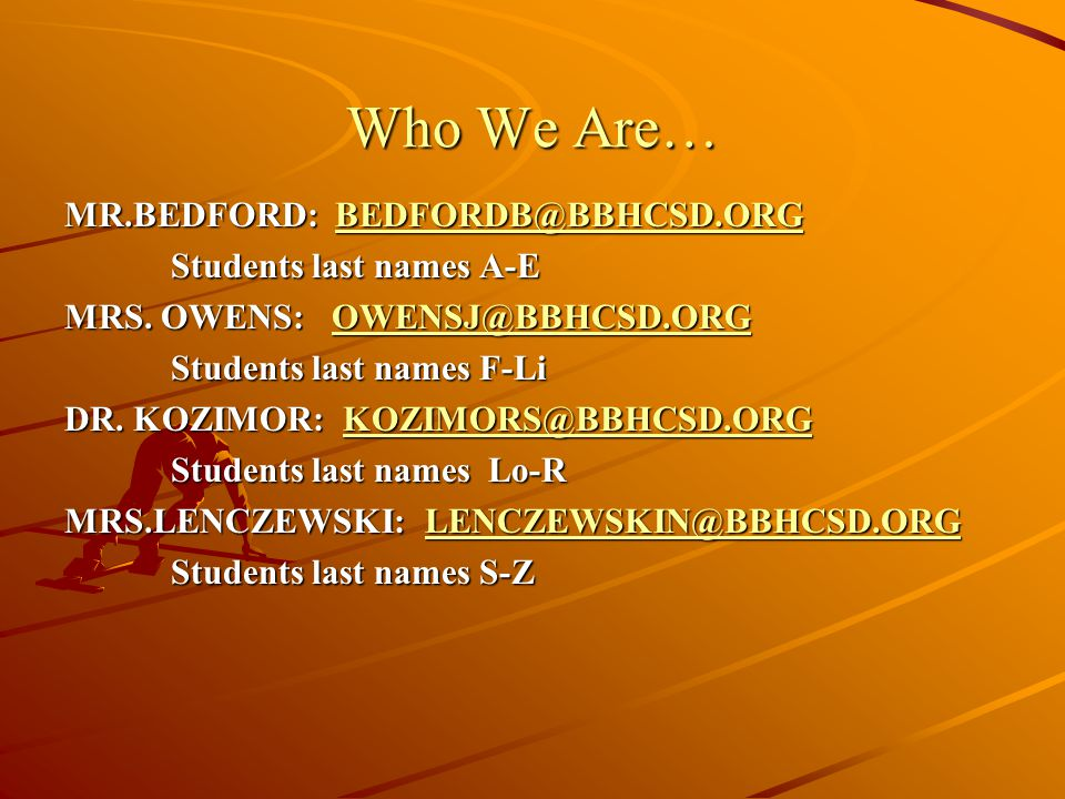 Who We Are… MR.BEDFORD: BEDFORDB@BBHCSD.ORG BEDFORDB@BBHCSD.ORG Students last names A-E MRS.