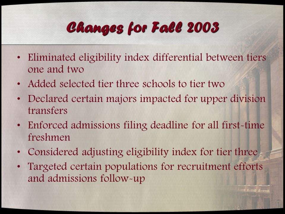 Changes for Fall 2003 Eliminated eligibility index differential between tiers one and two Added selected tier three schools to tier two Declared certain majors impacted for upper division transfers Enforced admissions filing deadline for all first-time freshmen Considered adjusting eligibility index for tier three Targeted certain populations for recruitment efforts and admissions follow-up