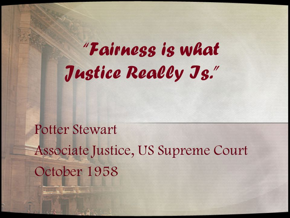 Fairness is what Justice Really Is. Potter Stewart Associate Justice, US Supreme Court October 1958