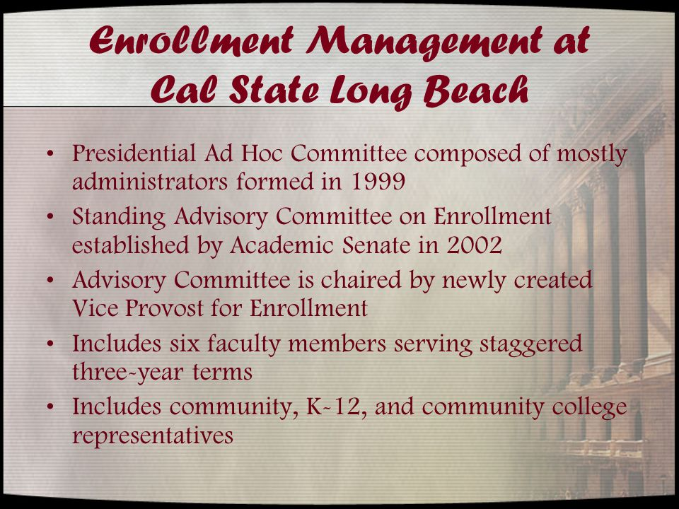 Enrollment Management at Cal State Long Beach Presidential Ad Hoc Committee composed of mostly administrators formed in 1999 Standing Advisory Committee on Enrollment established by Academic Senate in 2002 Advisory Committee is chaired by newly created Vice Provost for Enrollment Includes six faculty members serving staggered three-year terms Includes community, K-12, and community college representatives