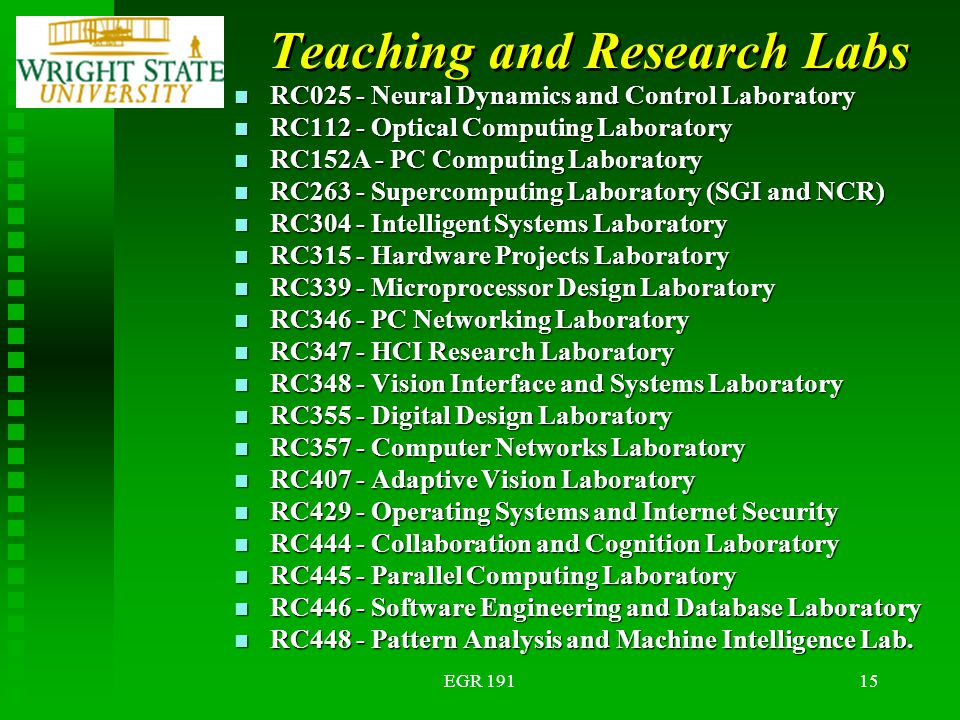 EGR 19115 Teaching and Research Labs n RC025 - Neural Dynamics and Control Laboratory n RC112 - Optical Computing Laboratory n RC152A - PC Computing Laboratory n RC263 - Supercomputing Laboratory (SGI and NCR) n RC304 - Intelligent Systems Laboratory n RC315 - Hardware Projects Laboratory n RC339 - Microprocessor Design Laboratory n RC346 - PC Networking Laboratory n RC347 - HCI Research Laboratory n RC348 - Vision Interface and Systems Laboratory n RC355 - Digital Design Laboratory n RC357 - Computer Networks Laboratory n RC407 - Adaptive Vision Laboratory n RC429 - Operating Systems and Internet Security n RC444 - Collaboration and Cognition Laboratory n RC445 - Parallel Computing Laboratory n RC446 - Software Engineering and Database Laboratory n RC448 - Pattern Analysis and Machine Intelligence Lab.