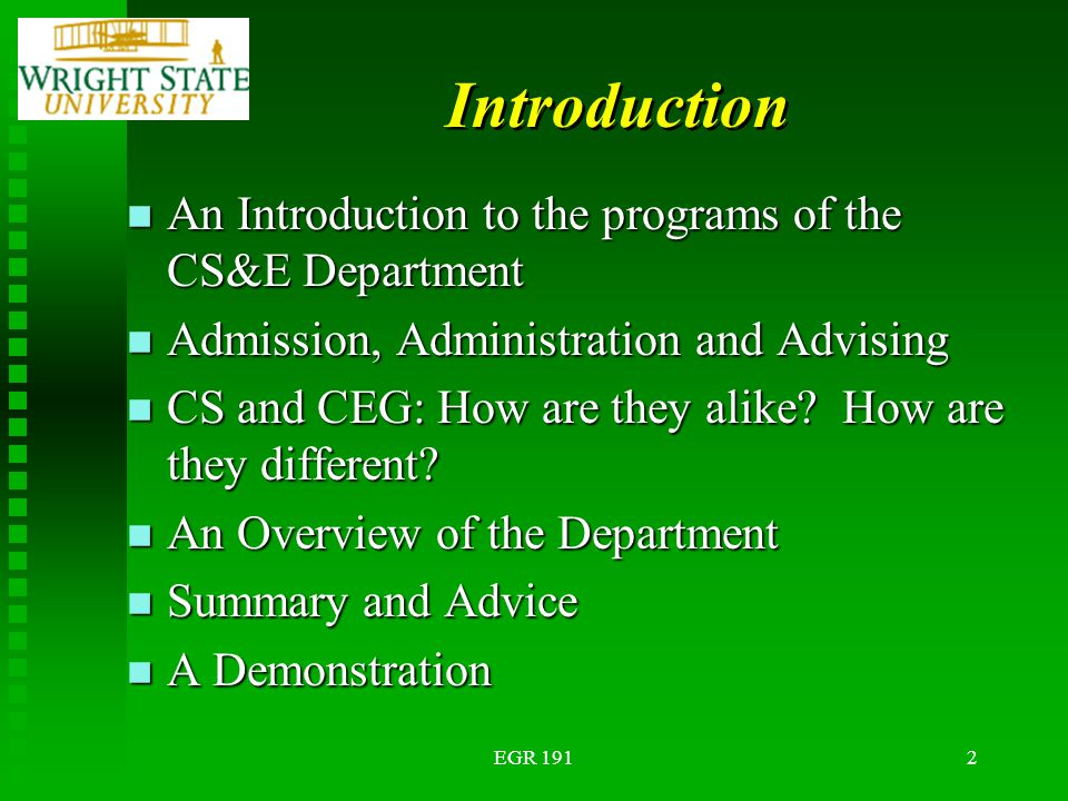 EGR 1912 Introduction n An Introduction to the programs of the CS&E Department n Admission, Administration and Advising n CS and CEG: How are they alike.