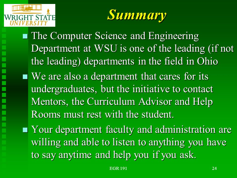 EGR 19124 Summary n The Computer Science and Engineering Department at WSU is one of the leading (if not the leading) departments in the field in Ohio n We are also a department that cares for its undergraduates, but the initiative to contact Mentors, the Curriculum Advisor and Help Rooms must rest with the student.
