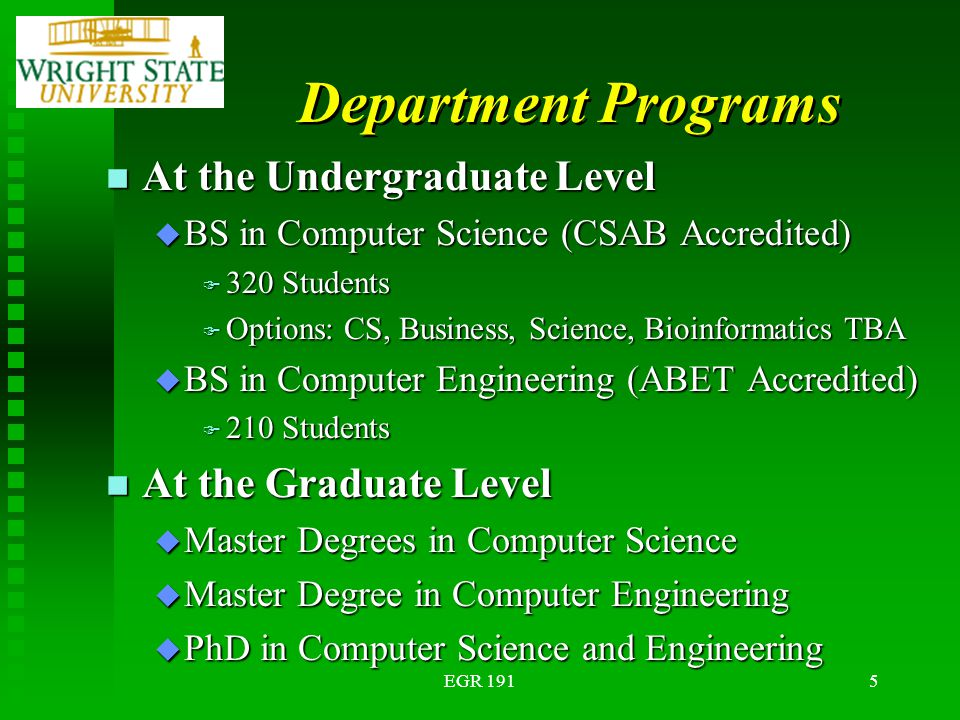 EGR 1915 Department Programs n At the Undergraduate Level u BS in Computer Science (CSAB Accredited) F 320 Students F Options: CS, Business, Science, Bioinformatics TBA u BS in Computer Engineering (ABET Accredited) F 210 Students n At the Graduate Level u Master Degrees in Computer Science u Master Degree in Computer Engineering u PhD in Computer Science and Engineering