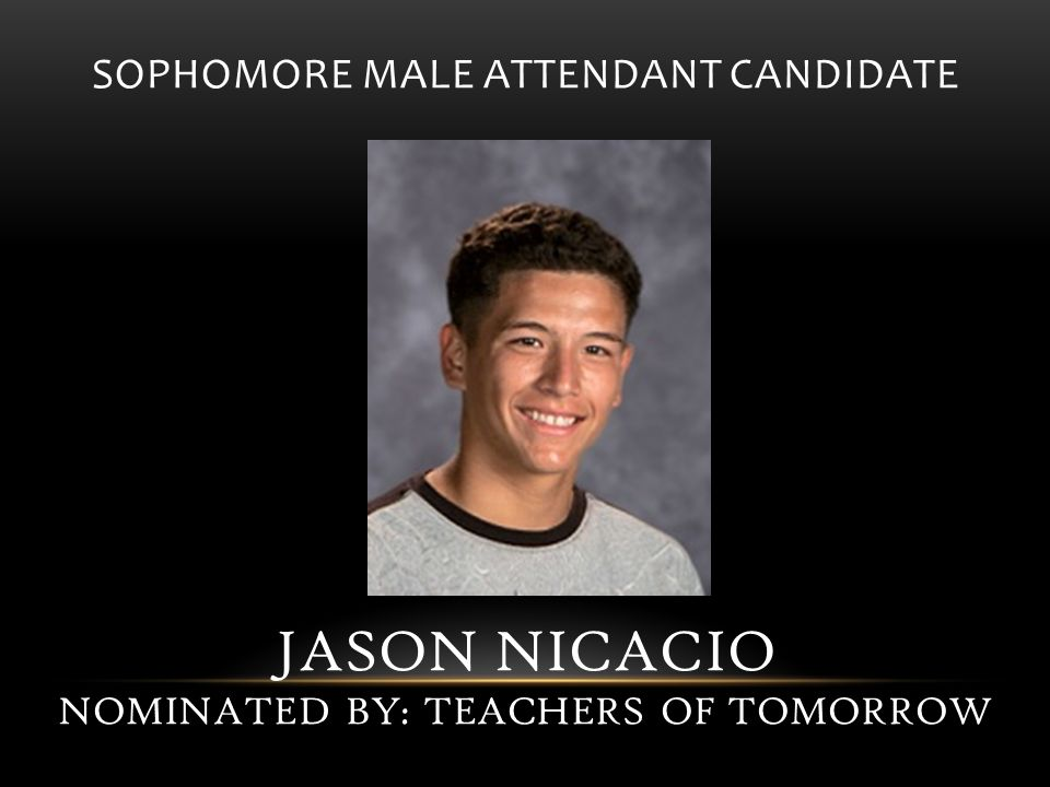 SOPHOMORE MALE ATTENDANT CANDIDATE JASON NICACIO NOMINATED BY: TEACHERS OF TOMORROW