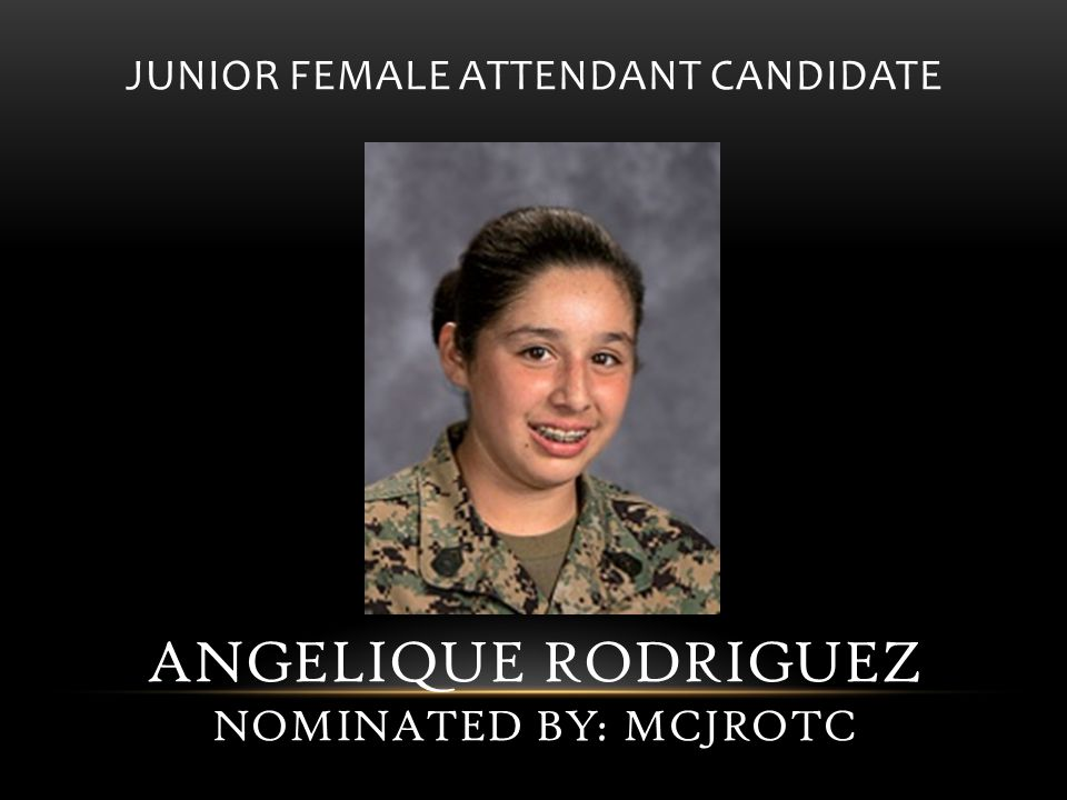 JUNIOR FEMALE ATTENDANT CANDIDATE ANGELIQUE RODRIGUEZ NOMINATED BY: MCJROTC