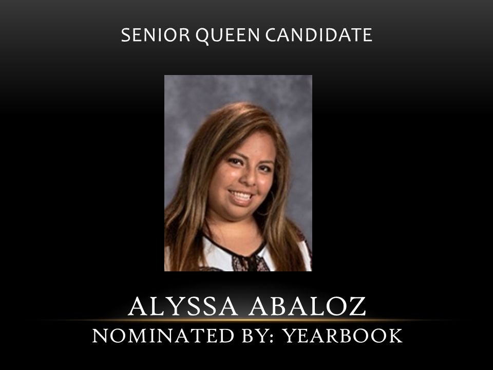 SENIOR QUEEN CANDIDATE ALYSSA ABALOZ NOMINATED BY: YEARBOOK