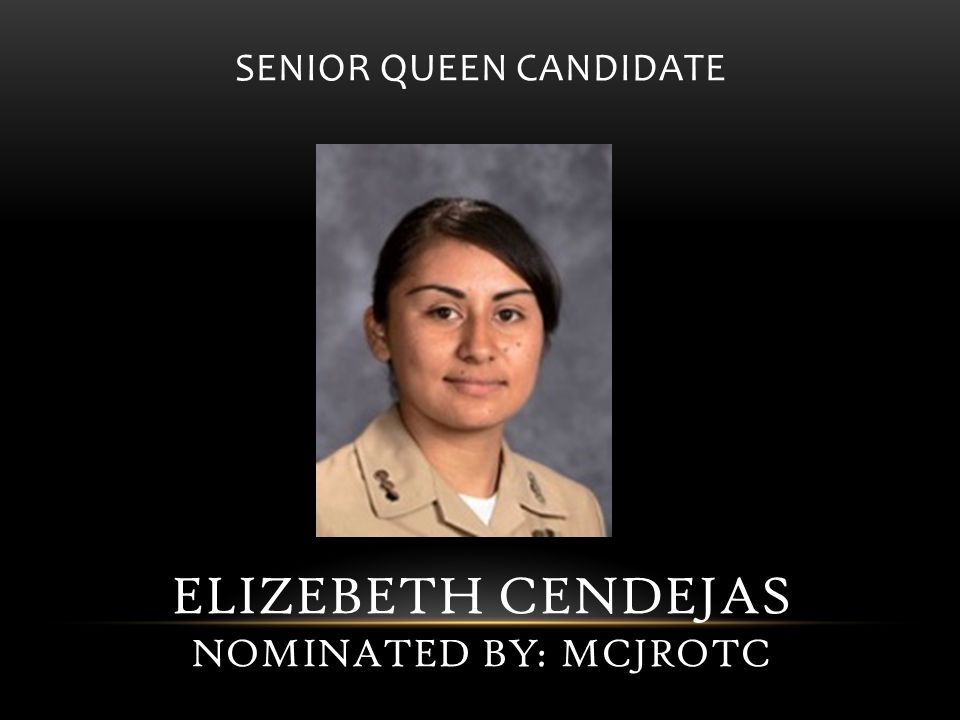 SENIOR QUEEN CANDIDATE ELIZEBETH CENDEJAS NOMINATED BY: MCJROTC