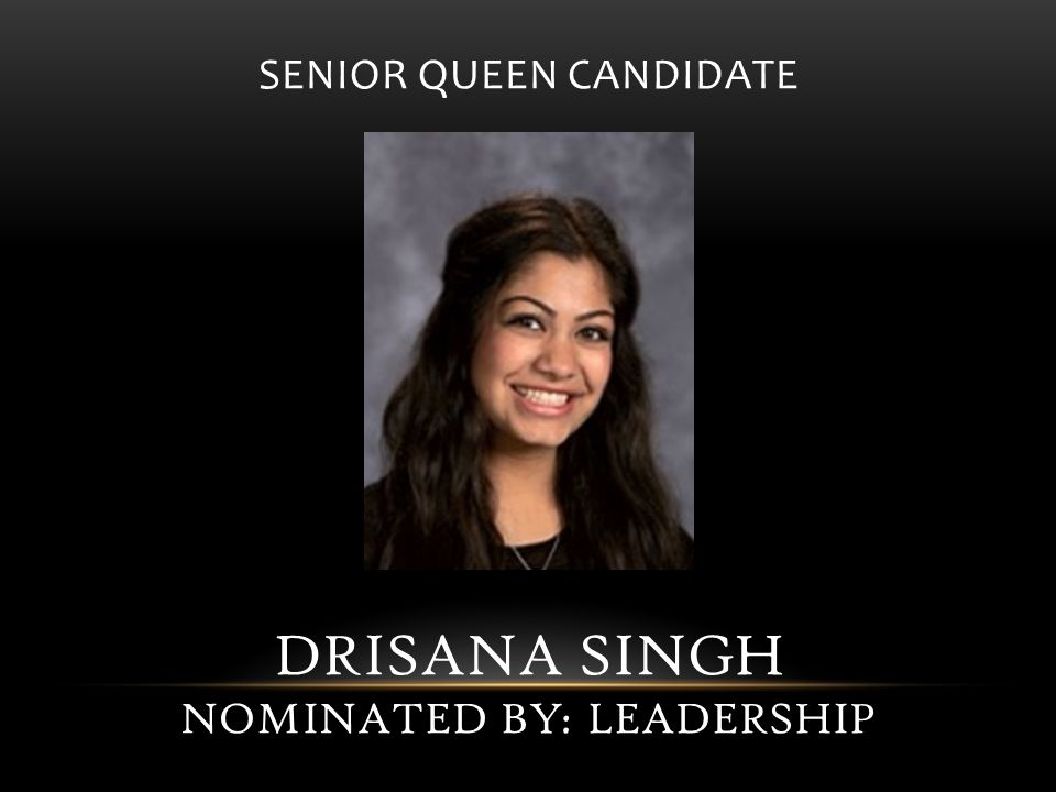 SENIOR QUEEN CANDIDATE DRISANA SINGH NOMINATED BY: LEADERSHIP