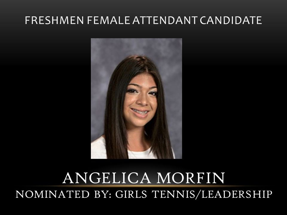 FRESHMEN FEMALE ATTENDANT CANDIDATE ANGELICA MORFIN NOMINATED BY: GIRLS TENNIS/LEADERSHIP