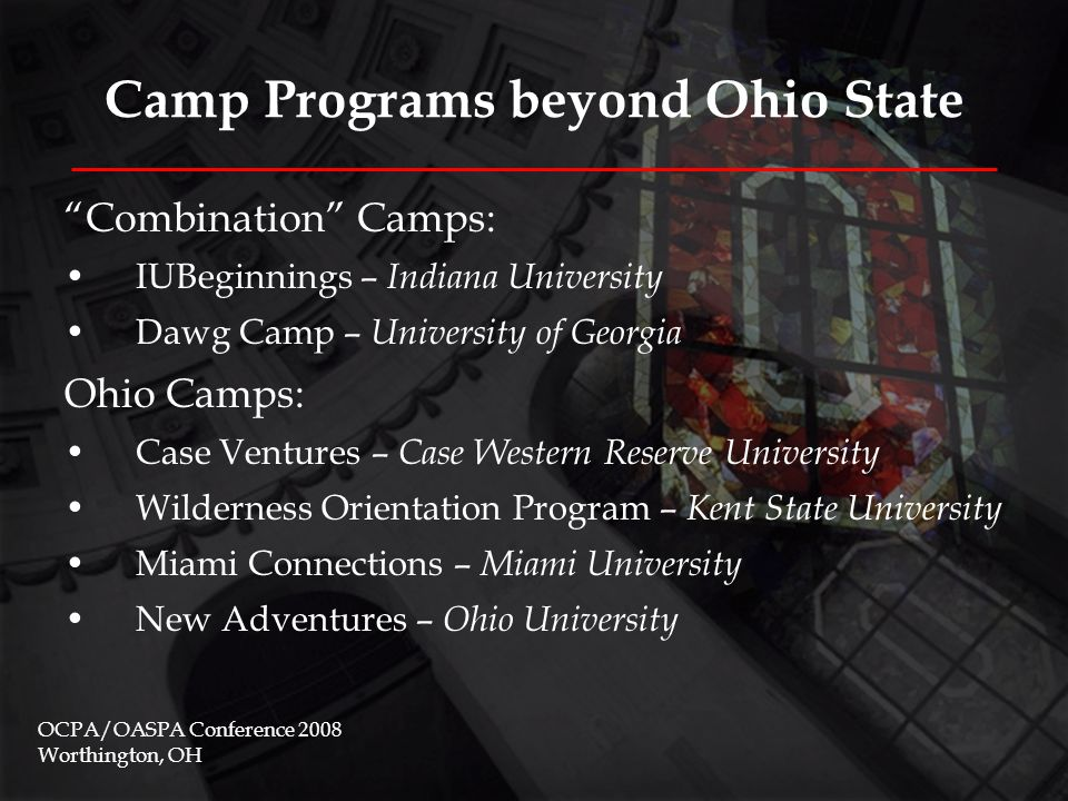 Camp Programs beyond Ohio State Combination Camps: IUBeginnings – Indiana University Dawg Camp – University of Georgia Ohio Camps: Case Ventures – Case Western Reserve University Wilderness Orientation Program – Kent State University Miami Connections – Miami University New Adventures – Ohio University OCPA/OASPA Conference 2008 Worthington, OH