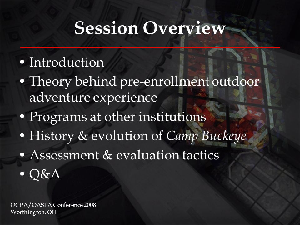 Session Overview Introduction Theory behind pre-enrollment outdoor adventure experience Programs at other institutions History & evolution of Camp Buckeye Assessment & evaluation tactics Q&A OCPA/OASPA Conference 2008 Worthington, OH