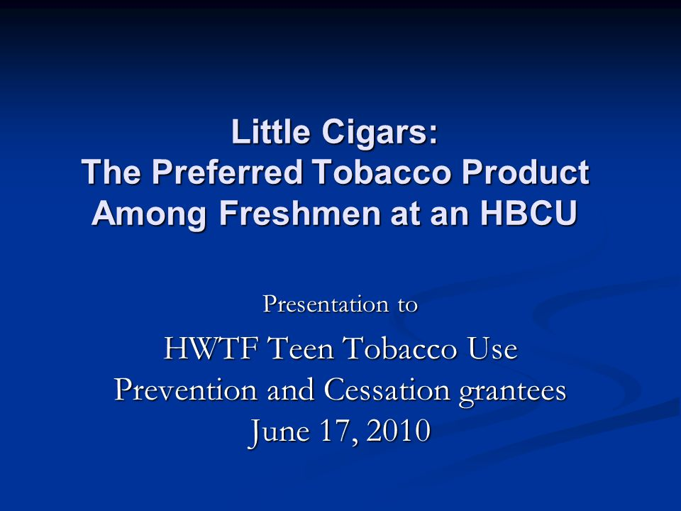 Little Cigars: The Preferred Tobacco Product Among Freshmen at an HBCU Presentation to HWTF Teen Tobacco Use Prevention and Cessation grantees June 17, 2010