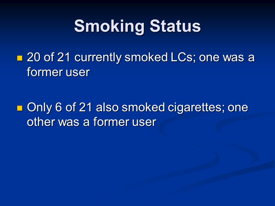 Smoking Status 20 of 21 currently smoked LCs; one was a former user 20 of 21 currently smoked LCs; one was a former user Only 6 of 21 also smoked ciga