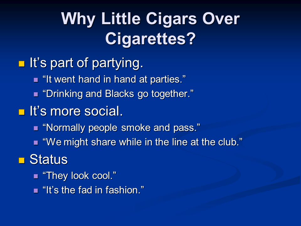 "Why Little Cigars Over Cigarettes? It's part of partying. It's part of partying. ""It went hand in hand at parties."" ""It went hand in hand at parties."""