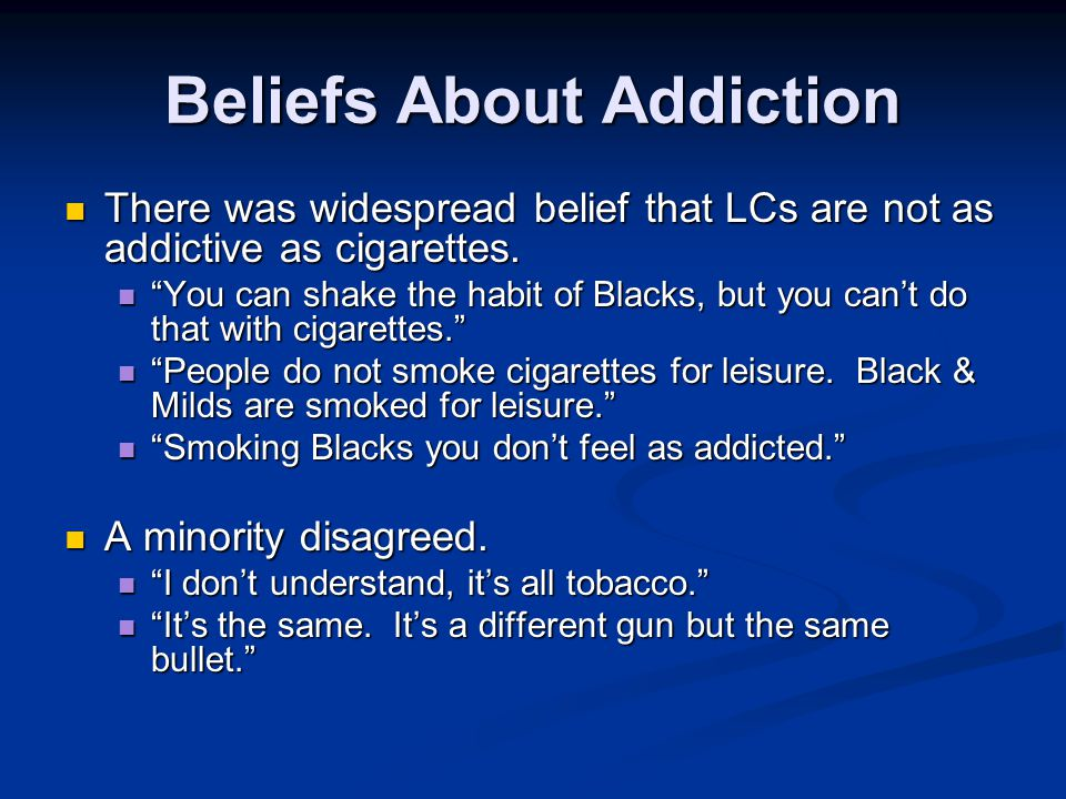 Beliefs About Addiction There was widespread belief that LCs are not as addictive as cigarettes.