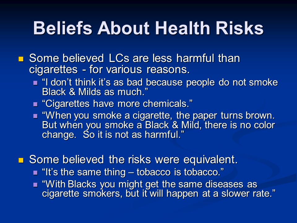 Beliefs About Health Risks Some believed LCs are less harmful than cigarettes - for various reasons. Some believed LCs are less harmful than cigarette