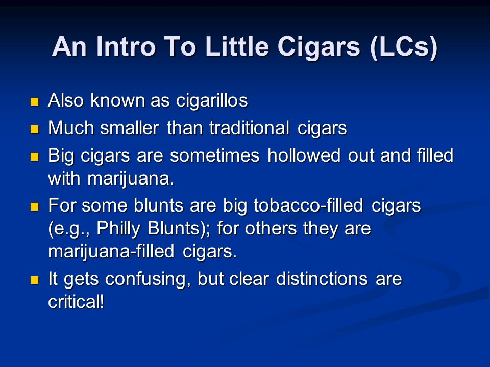 An Intro To Little Cigars (LCs) Also known as cigarillos Also known as cigarillos Much smaller than traditional cigars Much smaller than traditional cigars Big cigars are sometimes hollowed out and filled with marijuana.
