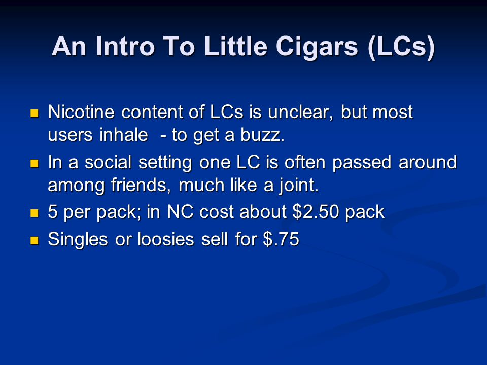 An Intro To Little Cigars (LCs) Nicotine content of LCs is unclear, but most users inhale - to get a buzz.