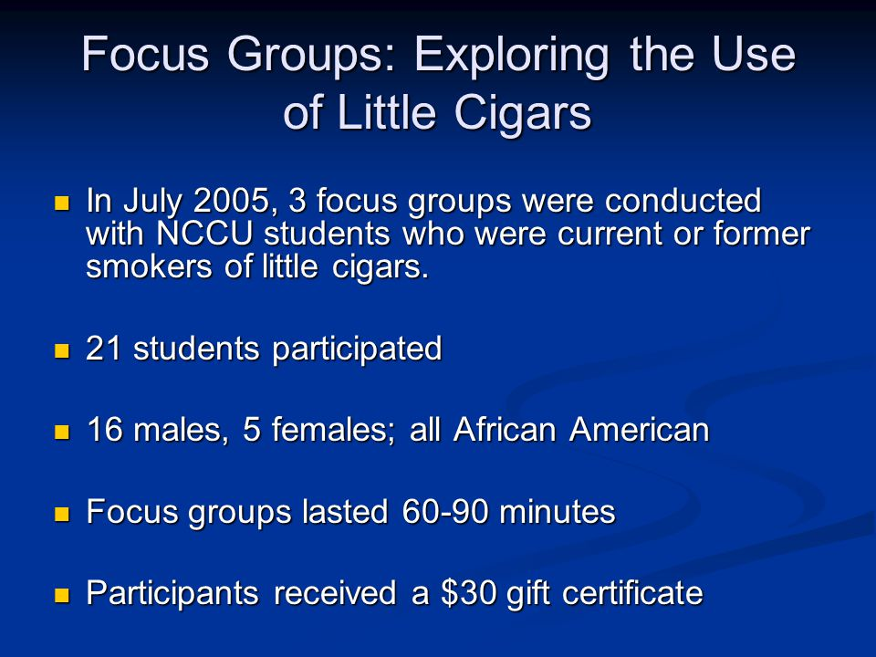 Focus Groups: Exploring the Use of Little Cigars In July 2005, 3 focus groups were conducted with NCCU students who were current or former smokers of little cigars.
