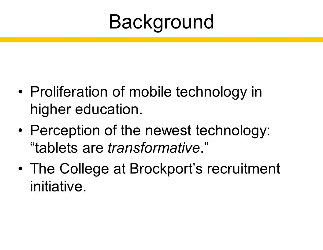 "Background Proliferation of mobile technology in higher education. Perception of the newest technology: ""tablets are transformative."" The College at B"
