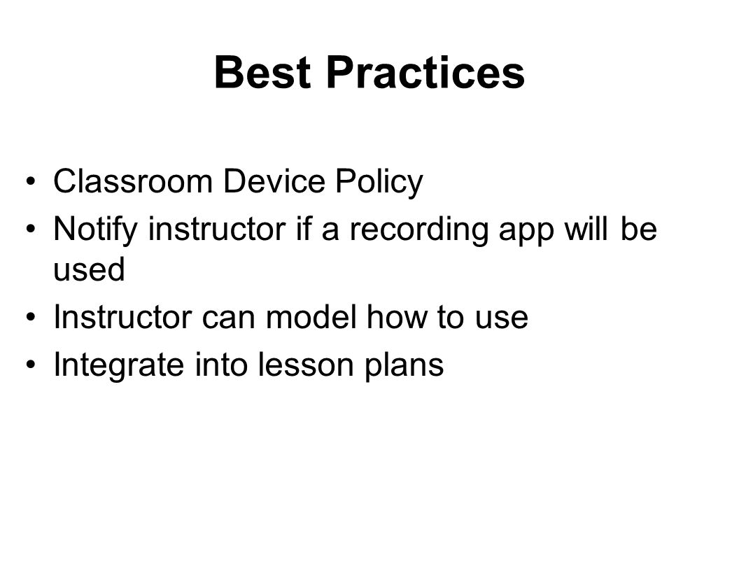 Best Practices Classroom Device Policy Notify instructor if a recording app will be used Instructor can model how to use Integrate into lesson plans