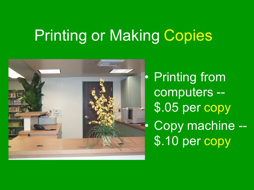 Printing or Making Copies Printing from computers -- $.05 per copy Copy machine -- $.10 per copy