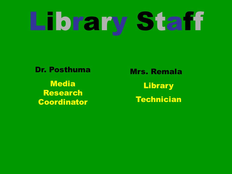 Library Staff Dr. Posthuma Media Research Coordinator Mrs. Remala Library Technician