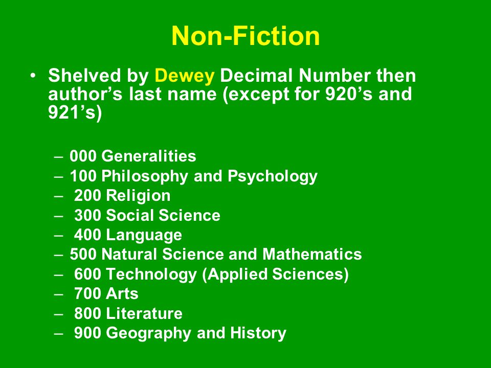 Non-Fiction Shelved by Dewey Decimal Number then author's last name (except for 920's and 921's) –000 Generalities –100 Philosophy and Psychology – 200 Religion – 300 Social Science – 400 Language –500 Natural Science and Mathematics – 600 Technology (Applied Sciences) – 700 Arts – 800 Literature – 900 Geography and History