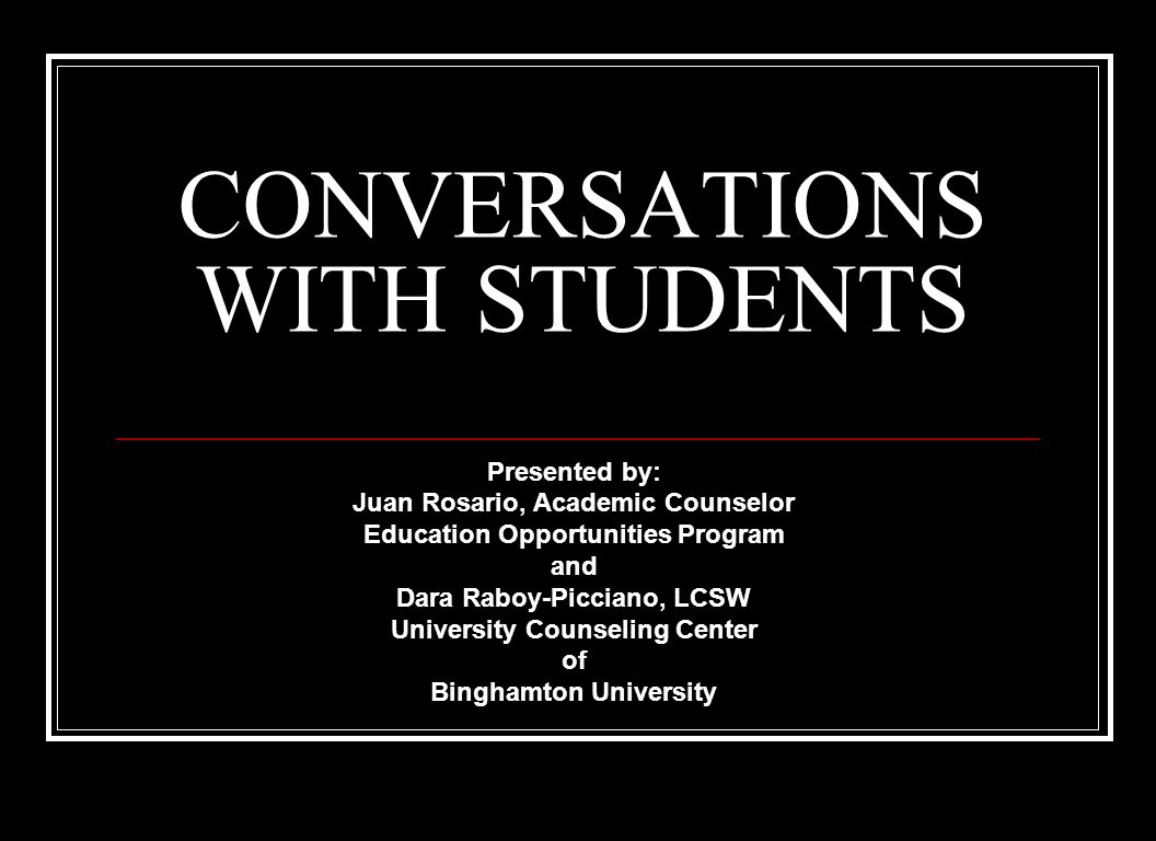 CONVERSATIONS WITH STUDENTS Presented by: Juan Rosario, Academic Counselor Education Opportunities Program and Dara Raboy-Picciano, LCSW University Counseling Center of Binghamton University