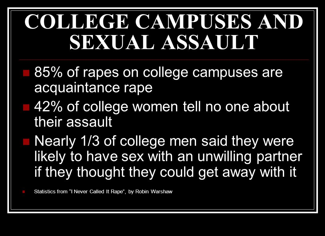 COLLEGE CAMPUSES AND SEXUAL ASSAULT 85% of rapes on college campuses are acquaintance rape 42% of college women tell no one about their assault Nearly 1/3 of college men said they were likely to have sex with an unwilling partner if they thought they could get away with it Statistics from I Never Called It Rape , by Robin Warshaw
